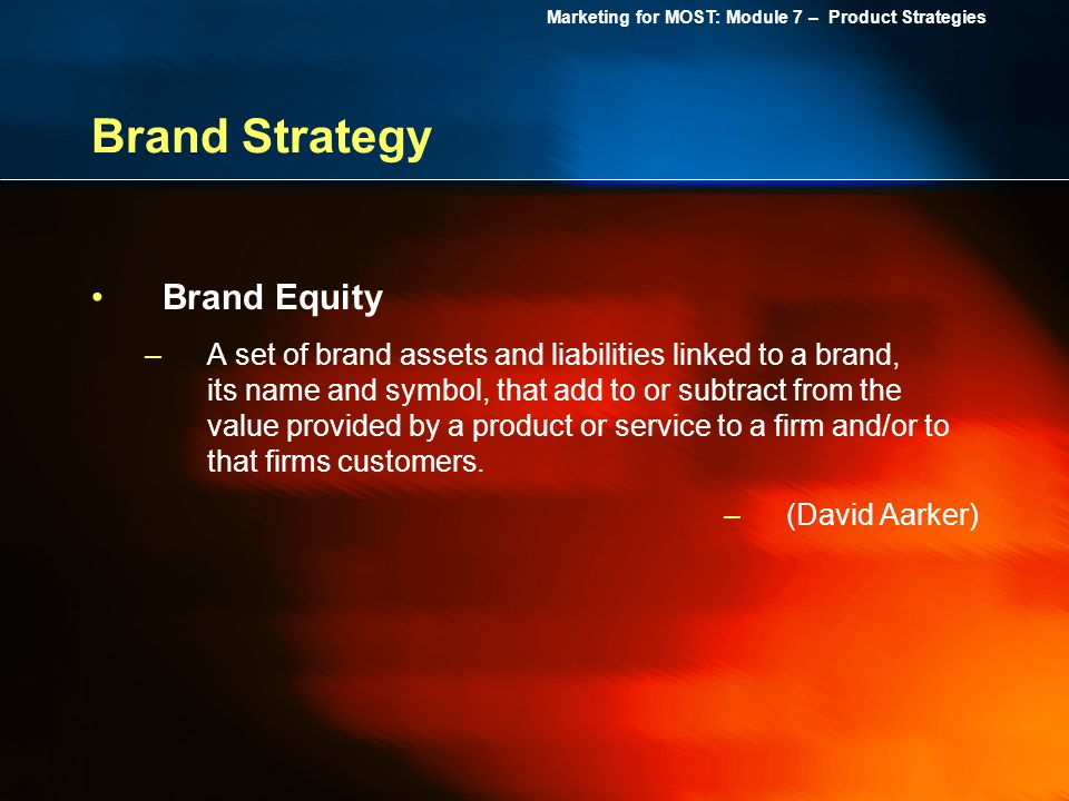 Marketing for MOST: Module 7 – Product Strategies Brand Strategy Brand Equity –A set of brand assets and liabilities linked to a brand, its name and s