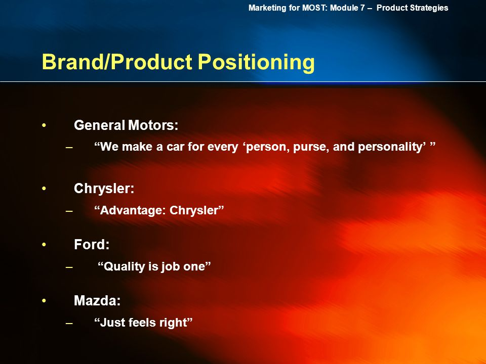 Marketing for MOST: Module 7 – Product Strategies Brand/Product Positioning General Motors: –We make a car for every person, purse, and personality Ch