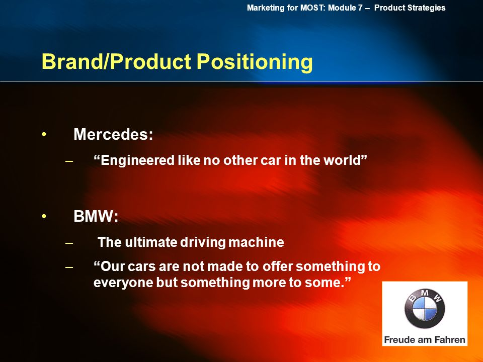 Marketing for MOST: Module 7 – Product Strategies Brand/Product Positioning Mercedes: –Engineered like no other car in the world BMW: – The ultimate d