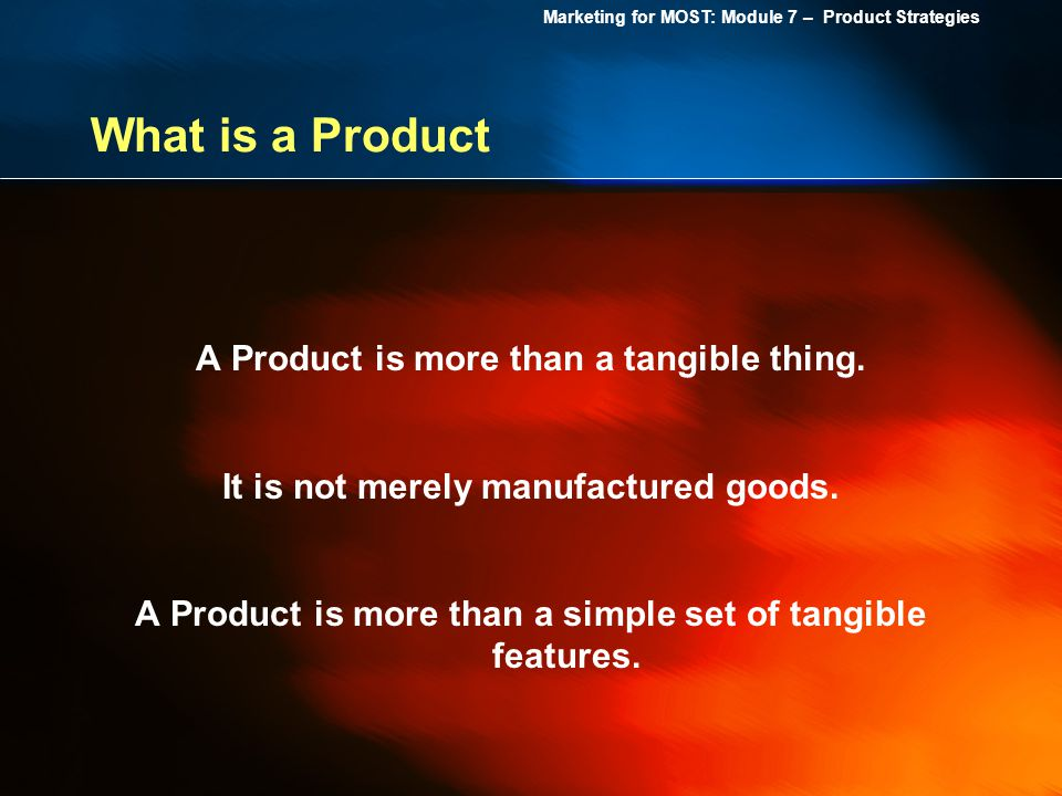 Marketing for MOST: Module 7 – Product Strategies What is a Product A Product is more than a tangible thing. It is not merely manufactured goods. A Pr