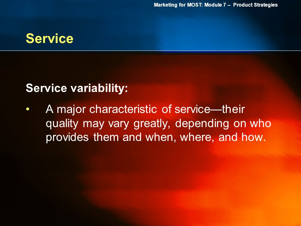 Marketing for MOST: Module 7 – Product Strategies Service Service variability: A major characteristic of servicetheir quality may vary greatly, depend