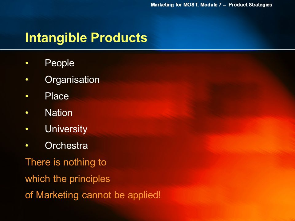 Marketing for MOST: Module 7 – Product Strategies Intangible Products People Organisation Place Nation University Orchestra There is nothing to which