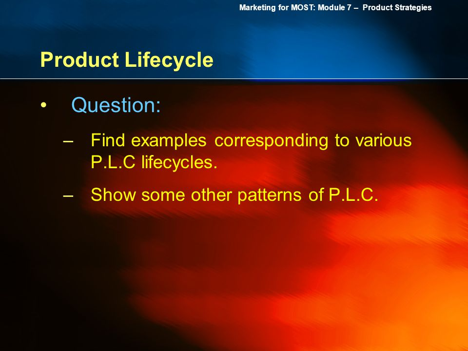 Marketing for MOST: Module 7 – Product Strategies Product Lifecycle Question: –Find examples corresponding to various P.L.C lifecycles. –Show some oth