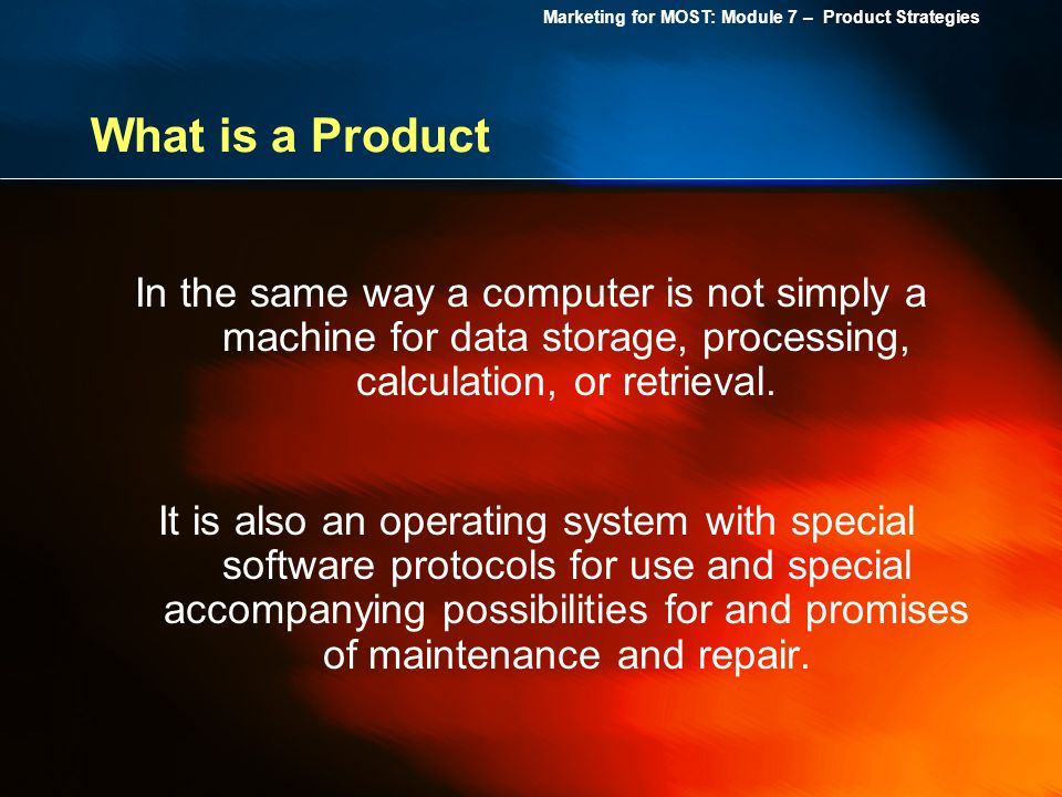Marketing for MOST: Module 7 – Product Strategies What is a Product In the same way a computer is not simply a machine for data storage, processing, c