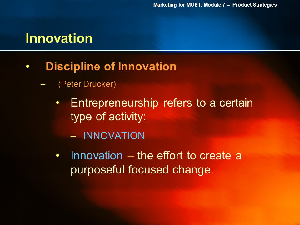 Marketing for MOST: Module 7 – Product Strategies Innovation Discipline of Innovation –(Peter Drucker) Entrepreneurship refers to a certain type of ac