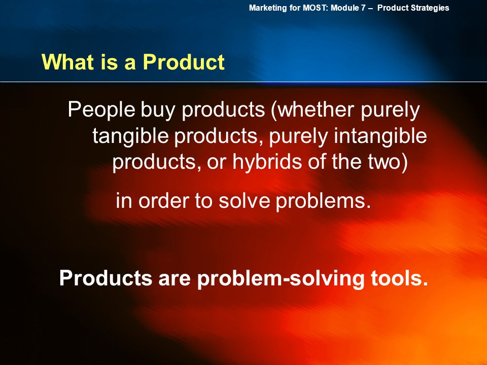 Marketing for MOST: Module 7 – Product Strategies What is a Product People buy products (whether purely tangible products, purely intangible products,