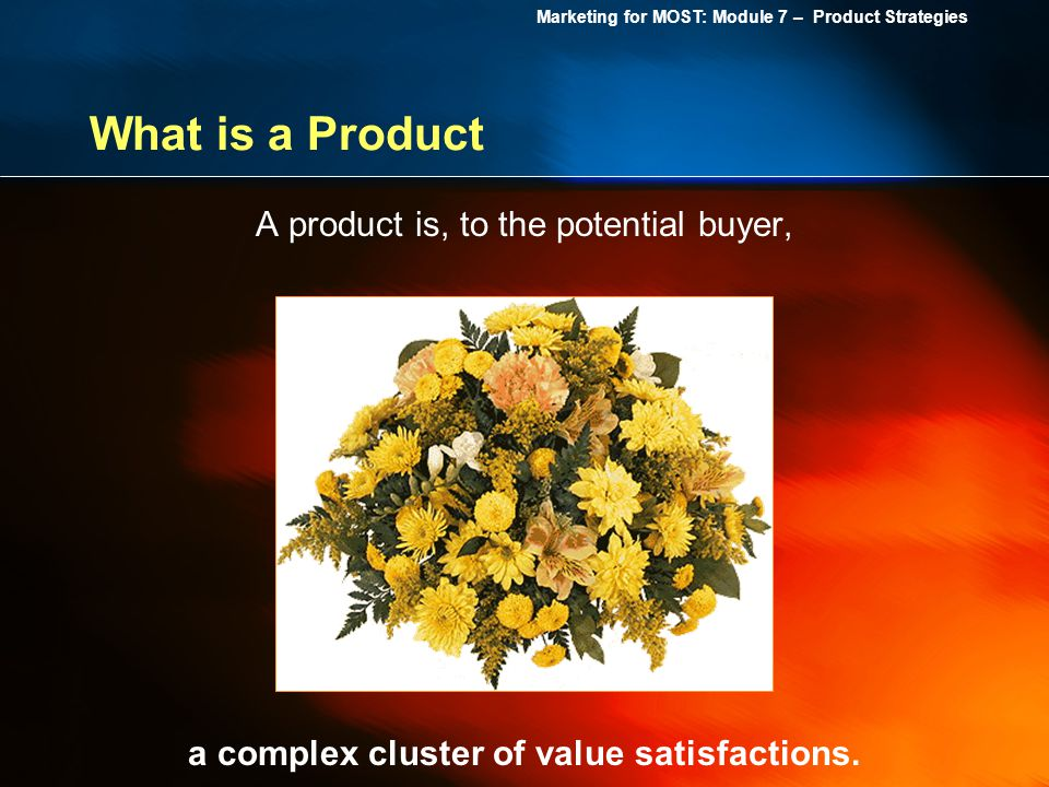Marketing for MOST: Module 7 – Product Strategies What is a Product A product is, to the potential buyer, a complex cluster of value satisfactions.