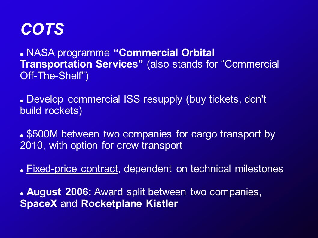 COTS NASA programme Commercial Orbital Transportation Services (also stands for Commercial Off-The-Shelf) Develop commercial ISS resupply (buy tickets