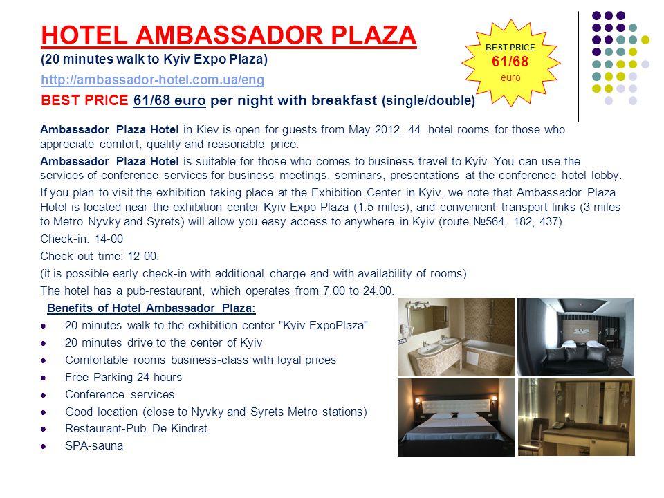 HOTEL AMBASSADOR PLAZA (20 minutes walk to Kyiv Expo Plaza) http://ambassador-hotel.com.ua/eng BEST PRICE 61/68 euro per night with breakfast (single/