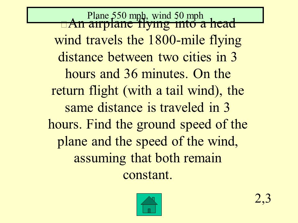 2,3 Plane 550 mph, wind 50 mph An airplane flying into a head wind travels the 1800-mile flying distance between two cities in 3 hours and 36 minutes.