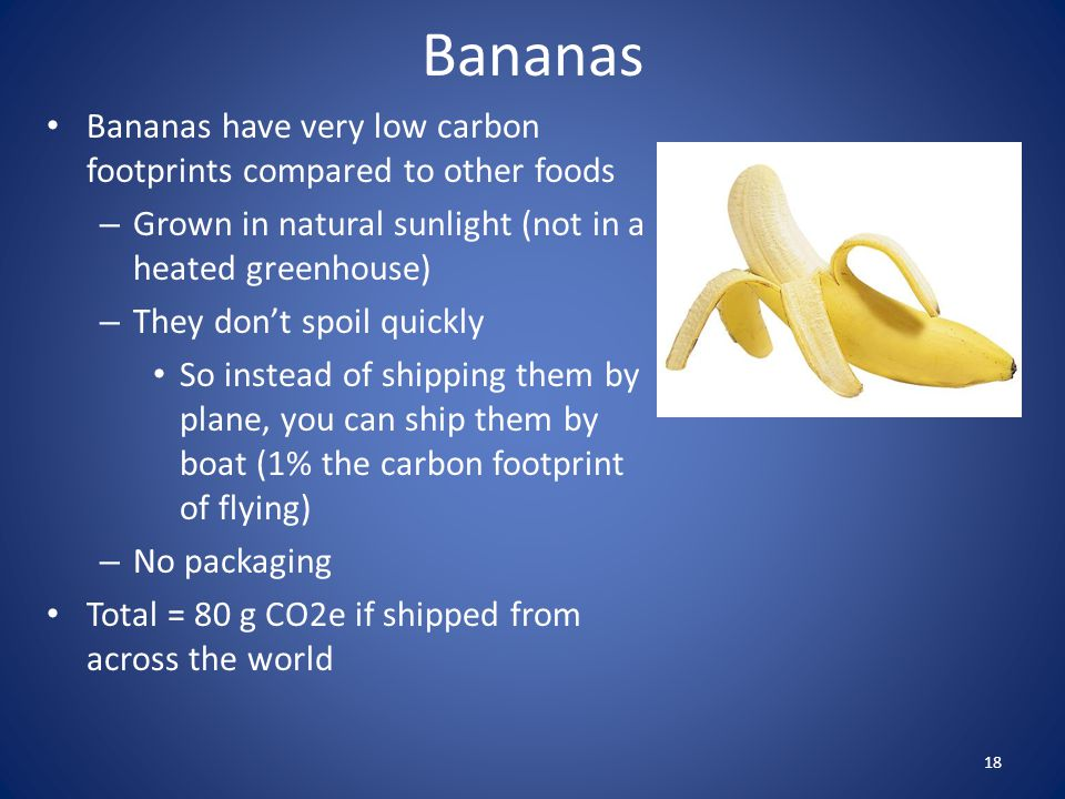 Bananas Bananas have very low carbon footprints compared to other foods – Grown in natural sunlight (not in a heated greenhouse) – They dont spoil qui