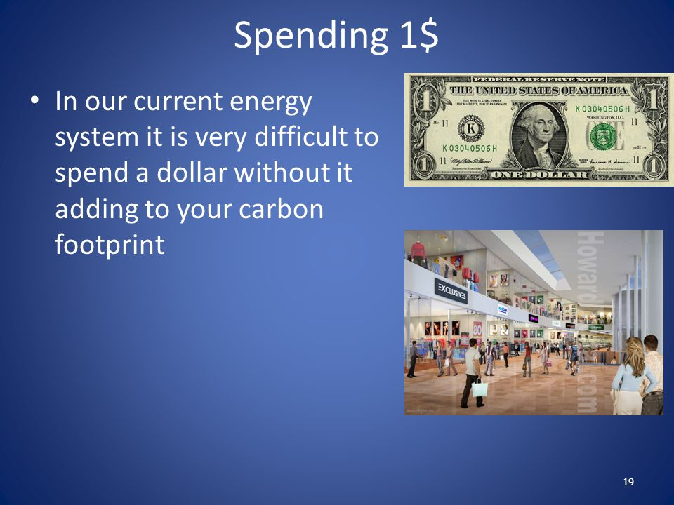 Spending 1$ In our current energy system it is very difficult to spend a dollar without it adding to your carbon footprint 19