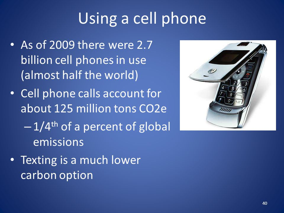 Using a cell phone As of 2009 there were 2.7 billion cell phones in use (almost half the world) Cell phone calls account for about 125 million tons CO