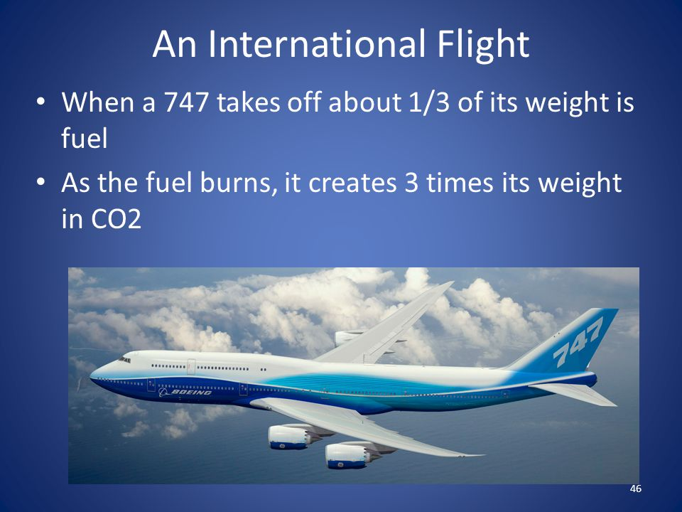When a 747 takes off about 1/3 of its weight is fuel As the fuel burns, it creates 3 times its weight in CO2 46 An International Flight
