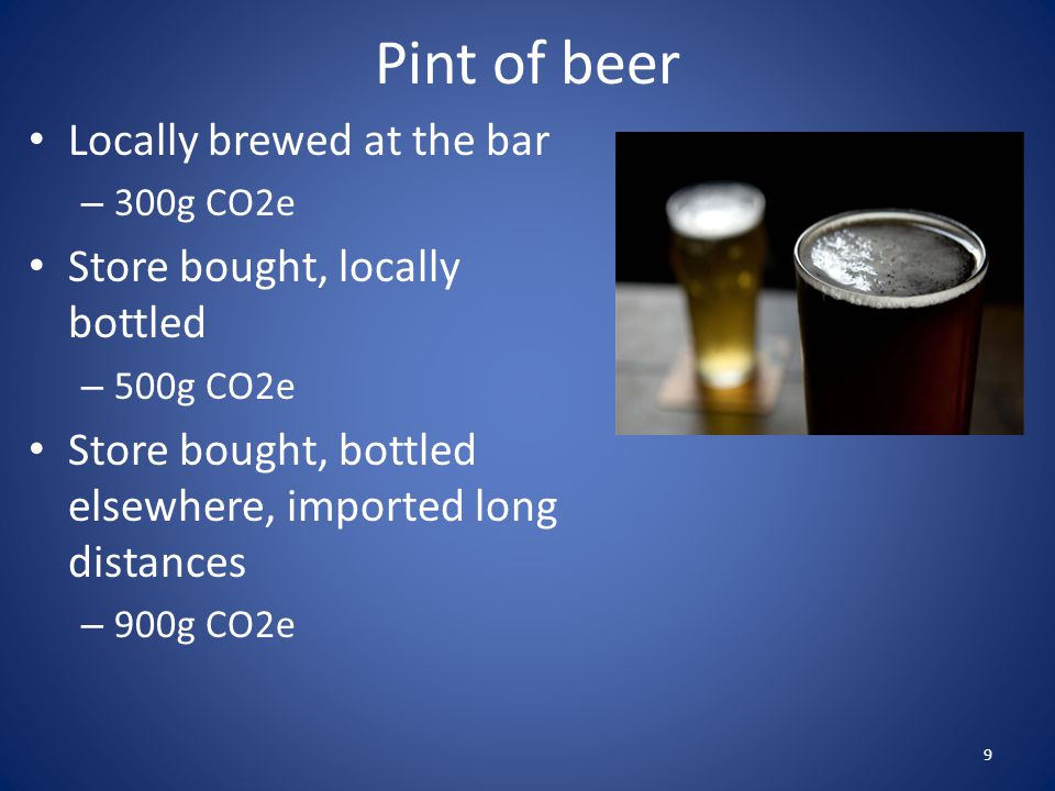 Pint of beer Locally brewed at the bar – 300g CO2e Store bought, locally bottled – 500g CO2e Store bought, bottled elsewhere, imported long distances