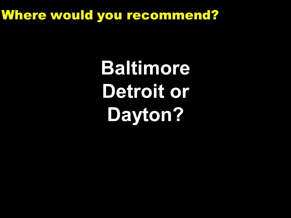 1 Where would you recommend? Baltimore Detroit or Dayton?