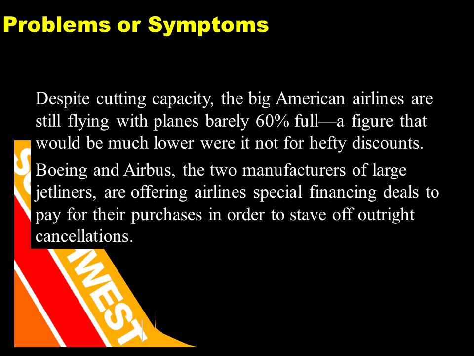 31 Problems or Symptoms Despite cutting capacity, the big American airlines are still flying with planes barely 60% fulla figure that would be much lower were it not for hefty discounts.