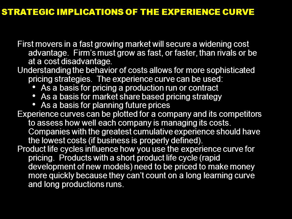 37 STRATEGIC IMPLICATIONS OF THE EXPERIENCE CURVE First movers in a fast growing market will secure a widening cost advantage.