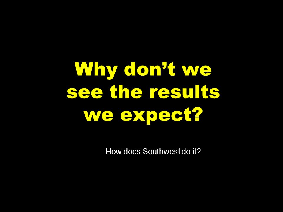 7 Why dont we see the results we expect? How does Southwest do it?