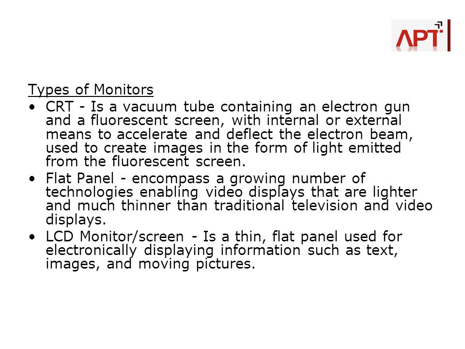 Types of Monitors CRT - Is a vacuum tube containing an electron gun and a fluorescent screen, with internal or external means to accelerate and deflec