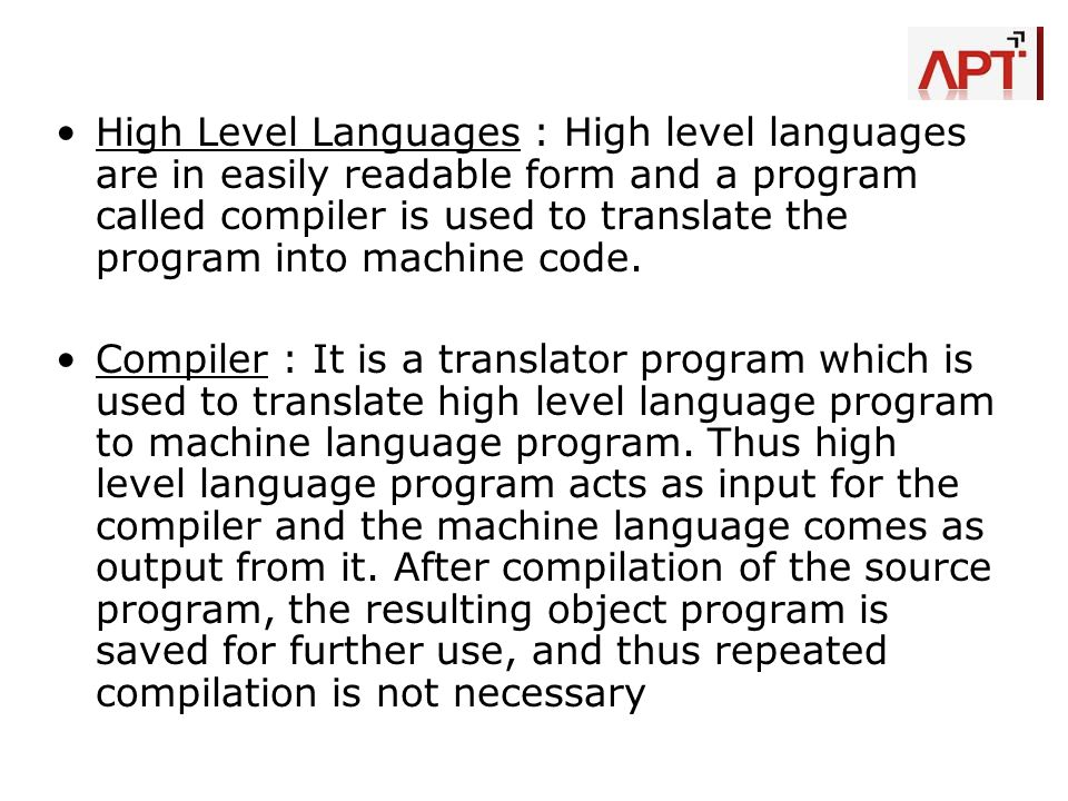 High Level Languages : High level languages are in easily readable form and a program called compiler is used to translate the program into machine co