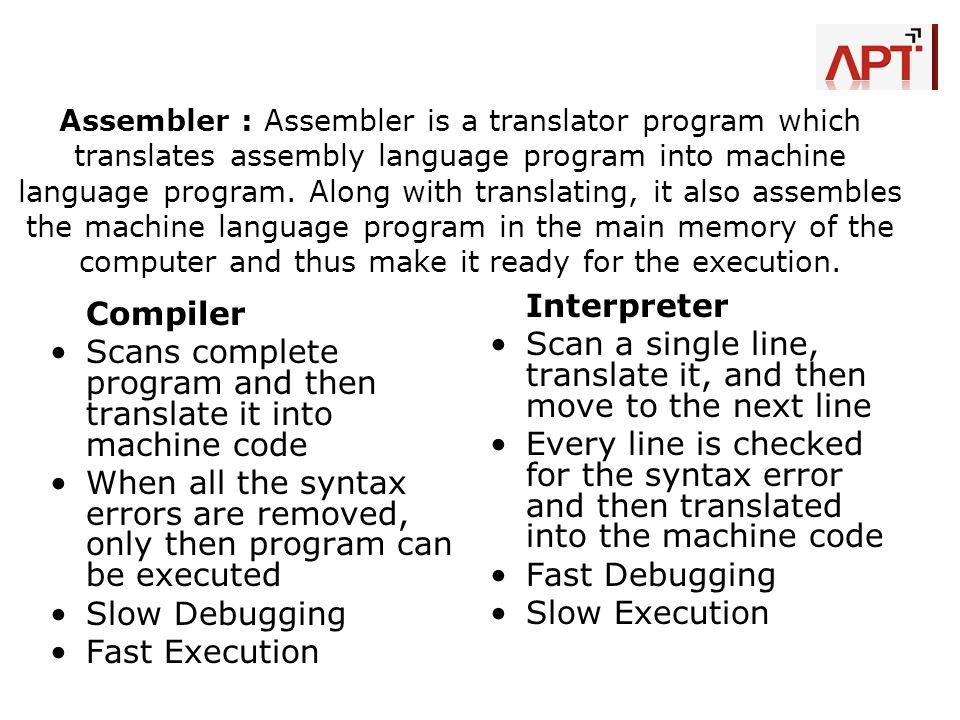 Assembler : Assembler is a translator program which translates assembly language program into machine language program. Along with translating, it als