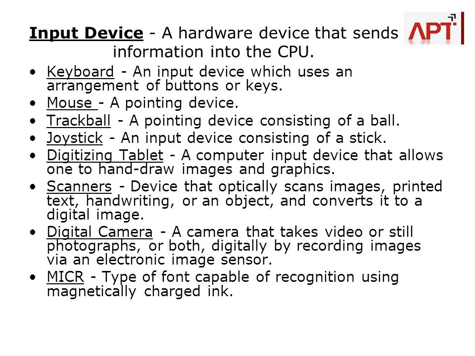 Input Device - A hardware device that sends information into the CPU. Keyboard - An input device which uses an arrangement of buttons or keys. Mouse -
