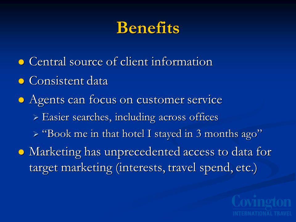 Benefits Central source of client information Central source of client information Consistent data Consistent data Agents can focus on customer service Agents can focus on customer service Easier searches, including across offices Easier searches, including across offices Book me in that hotel I stayed in 3 months ago Book me in that hotel I stayed in 3 months ago Marketing has unprecedented access to data for target marketing (interests, travel spend, etc.) Marketing has unprecedented access to data for target marketing (interests, travel spend, etc.)