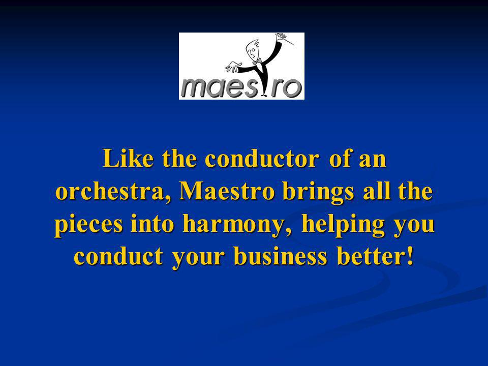 Like the conductor of an orchestra, Maestro brings all the pieces into harmony, helping you conduct your business better!