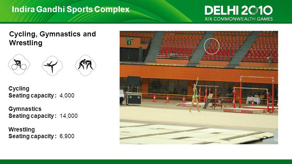 Cycling Seating capacity : 4,000 Gymnastics Seating capacity : 14,000 Wrestling Seating capacity : 6,900 Indira Gandhi Sports Complex Cycling, Gymnastics and Wrestling