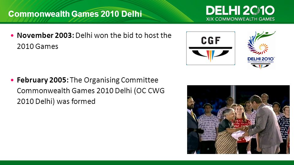 Commonwealth Games 2010 Delhi November 2003: Delhi won the bid to host the 2010 Games February 2005: The Organising Committee Commonwealth Games 2010