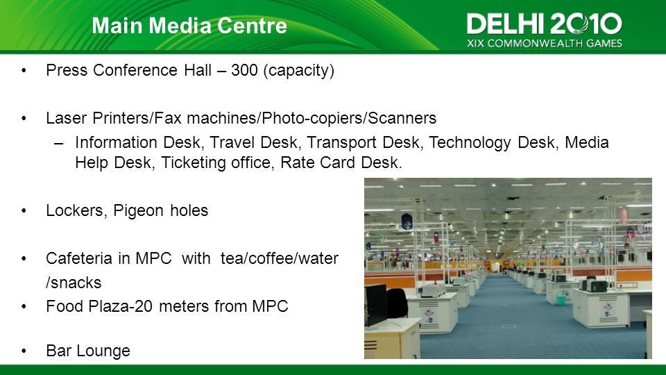 Press Conference Hall – 300 (capacity) Laser Printers/Fax machines/Photo-copiers/Scanners –Information Desk, Travel Desk, Transport Desk, Technology D