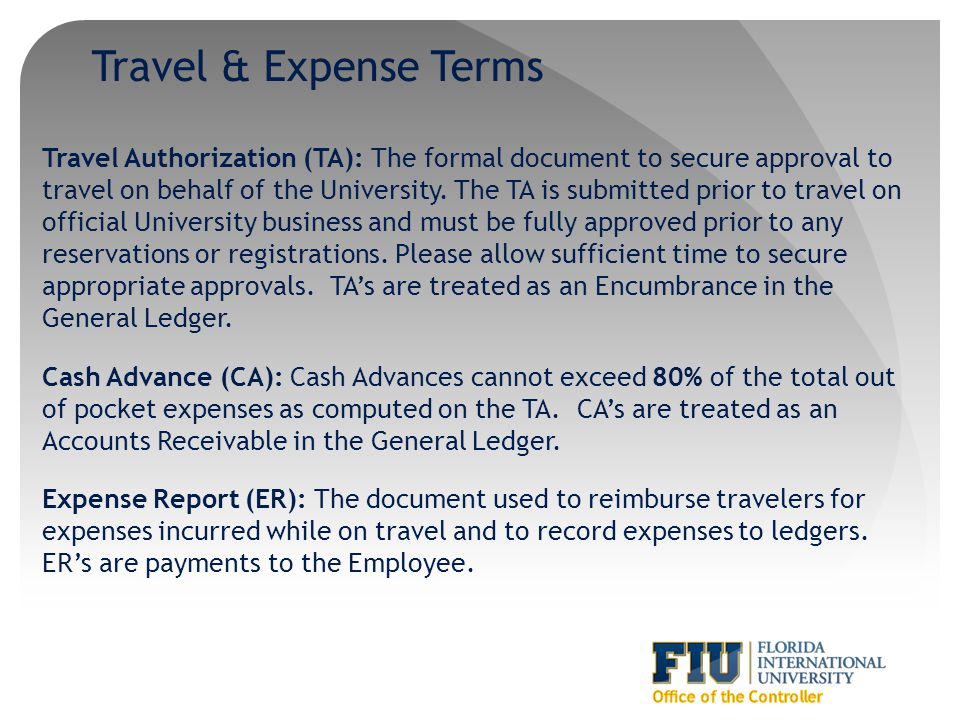 Travel & Expense Terms Travel Authorization (TA): The formal document to secure approval to travel on behalf of the University. The TA is submitted pr