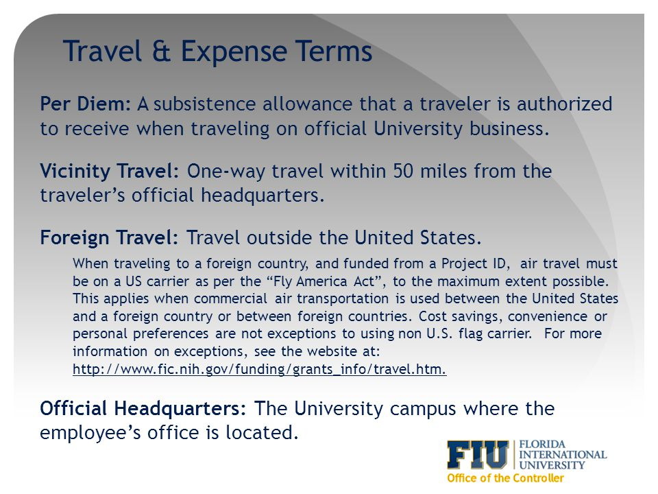 Travel & Expense Terms Per Diem: A subsistence allowance that a traveler is authorized to receive when traveling on official University business. Vici