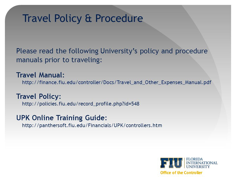 Travel Policy & Procedure Please read the following Universitys policy and procedure manuals prior to traveling: Travel Manual: http://finance.fiu.edu