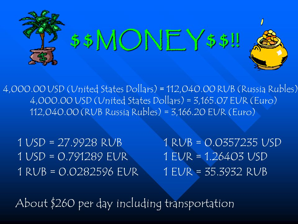 4,000.00 USD (United States Dollars) = 112,040.00 RUB (Russia Rubles) 4,000.00 USD (United States Dollars) = 3,165.07 EUR (Euro) 112,040.00 (RUB Russia Rubles) = 3,166.20 EUR (Euro) 1 USD = 27.9928 RUB 1 RUB = 0.0357235 USD 1 USD = 0.791289 EUR 1 EUR = 1.26403 USD 1 RUB = 0.0282596 EUR 1 EUR = 35.3932 RUB About $260 per day including transportation $$MONEY$$!!
