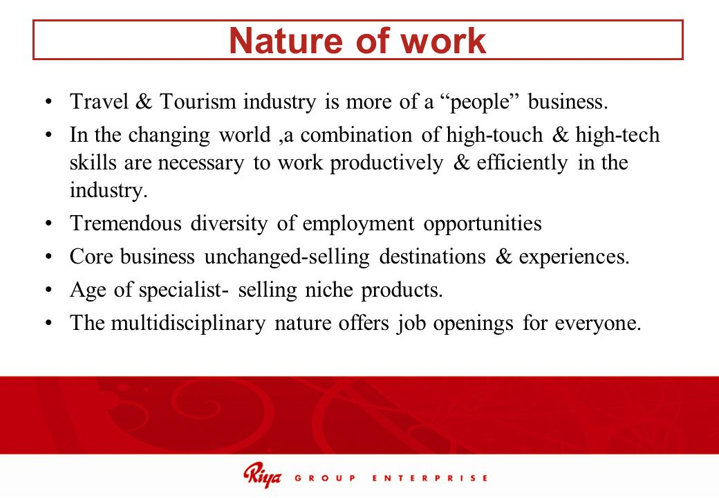 Nature of work Travel & Tourism industry is more of a people business. In the changing world,a combination of high-touch & high-tech skills are necess