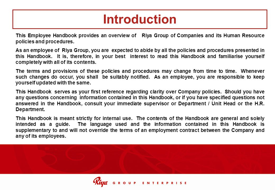 This Employee Handbook provides an overview of Riya Group of Companies and its Human Resource policies and procedures. As an employee of Riya Group, y