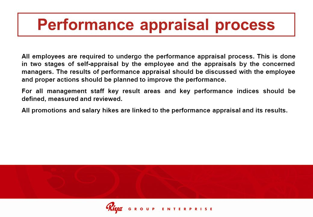 All employees are required to undergo the performance appraisal process. This is done in two stages of self-appraisal by the employee and the appraisa