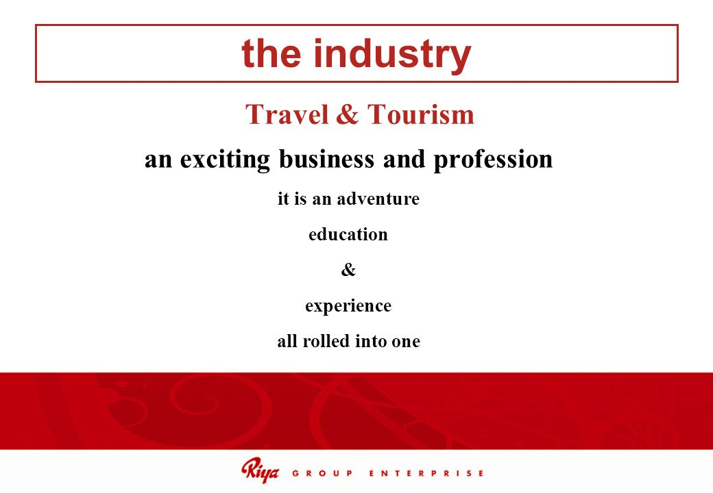 Travel & Tourism the industry an exciting business and profession it is an adventure education & experience all rolled into one