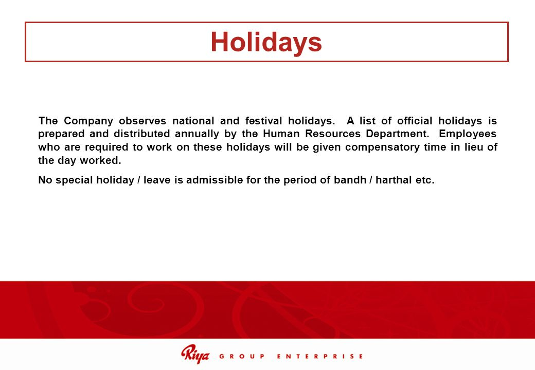 The Company observes national and festival holidays. A list of official holidays is prepared and distributed annually by the Human Resources Departmen