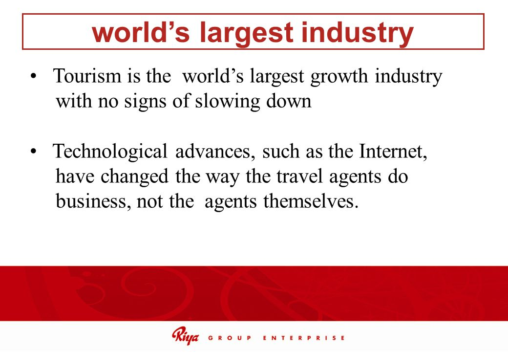 Tourism is the worlds largest growth industry with no signs of slowing down Technological advances, such as the Internet, have changed the way the tra