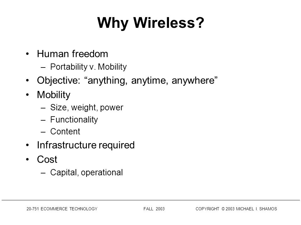 20-751 ECOMMERCE TECHNOLOGY FALL 2003 COPYRIGHT © 2003 MICHAEL I. SHAMOS Outline Wireless technology overview Cellular communications Satellite system