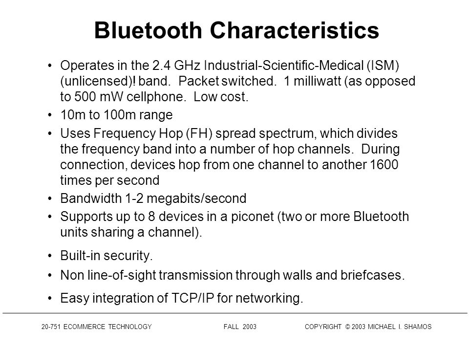 20-751 ECOMMERCE TECHNOLOGY FALL 2003 COPYRIGHT © 2003 MICHAEL I. SHAMOS Bluetooth A standard permitting for wireless connection of: Personal computer