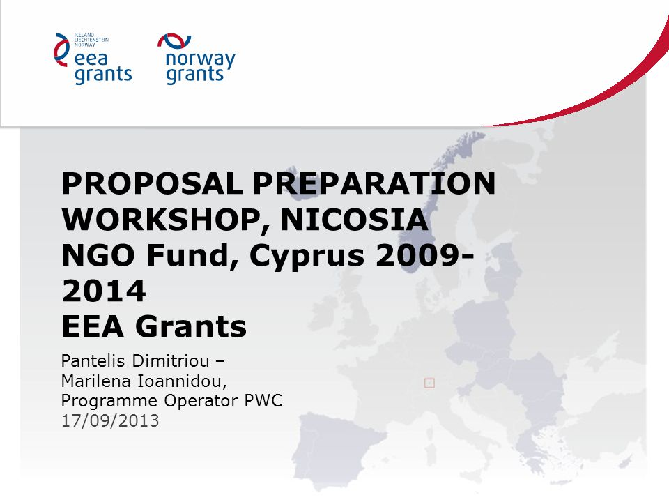 PROPOSAL PREPARATION WORKSHOP, NICOSIA NGO Fund, Cyprus 2009- 2014 EEA Grants Pantelis Dimitriou – Marilena Ioannidou, Programme Operator PWC 17/09/2013