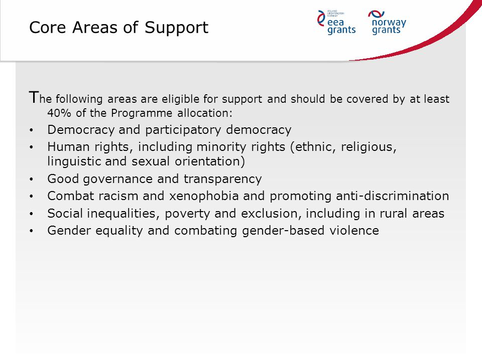 Core Areas of Support T he following areas are eligible for support and should be covered by at least 40% of the Programme allocation: Democracy and participatory democracy Human rights, including minority rights (ethnic, religious, linguistic and sexual orientation) Good governance and transparency Combat racism and xenophobia and promoting anti-discrimination Social inequalities, poverty and exclusion, including in rural areas Gender equality and combating gender-based violence