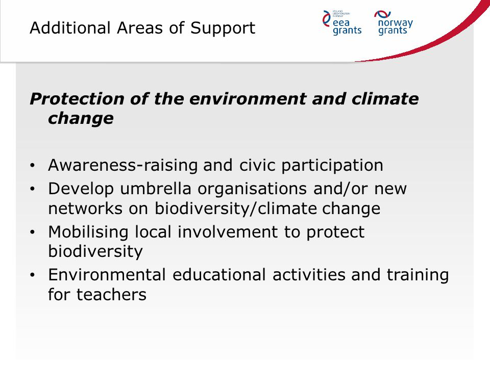 Additional Areas of Support Protection of the environment and climate change Awareness-raising and civic participation Develop umbrella organisations and/or new networks on biodiversity/climate change Mobilising local involvement to protect biodiversity Environmental educational activities and training for teachers