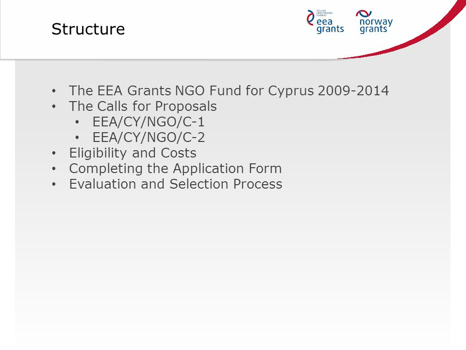 The EEA Grants NGO Fund for Cyprus 2009-2014 The Calls for Proposals EEA/CY/NGO/C-1 EEA/CY/NGO/C-2 Eligibility and Costs Completing the Application Form Evaluation and Selection Process Structure