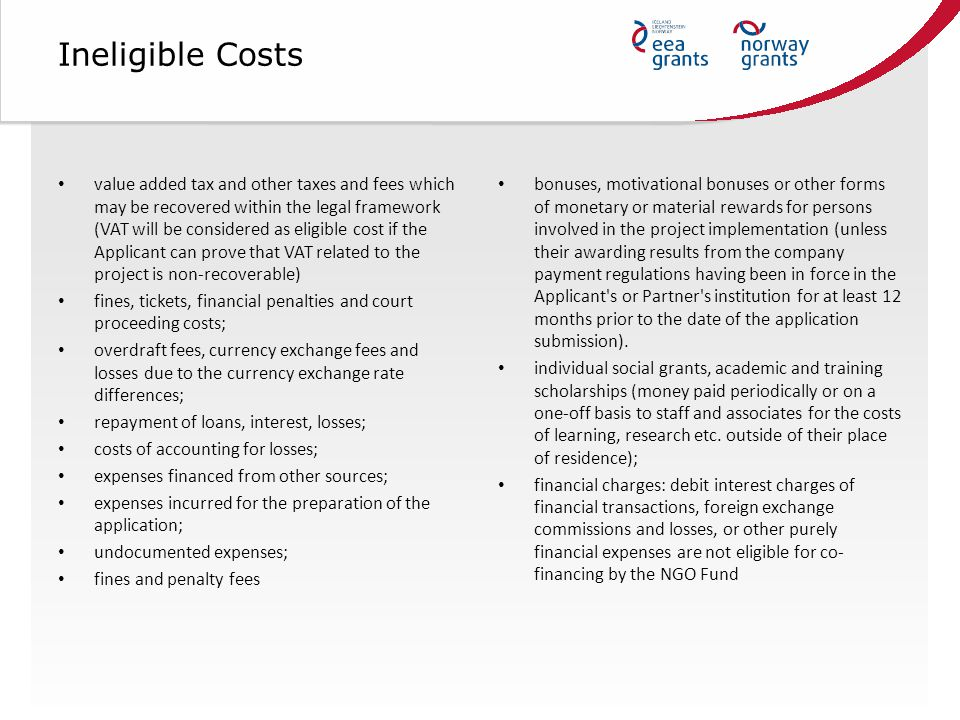 Ineligible Costs value added tax and other taxes and fees which may be recovered within the legal framework (VAT will be considered as eligible cost if the Applicant can prove that VAT related to the project is non-recoverable) fines, tickets, financial penalties and court proceeding costs; overdraft fees, currency exchange fees and losses due to the currency exchange rate differences; repayment of loans, interest, losses; costs of accounting for losses; expenses financed from other sources; expenses incurred for the preparation of the application; undocumented expenses; fines and penalty fees bonuses, motivational bonuses or other forms of monetary or material rewards for persons involved in the project implementation (unless their awarding results from the company payment regulations having been in force in the Applicant s or Partner s institution for at least 12 months prior to the date of the application submission).