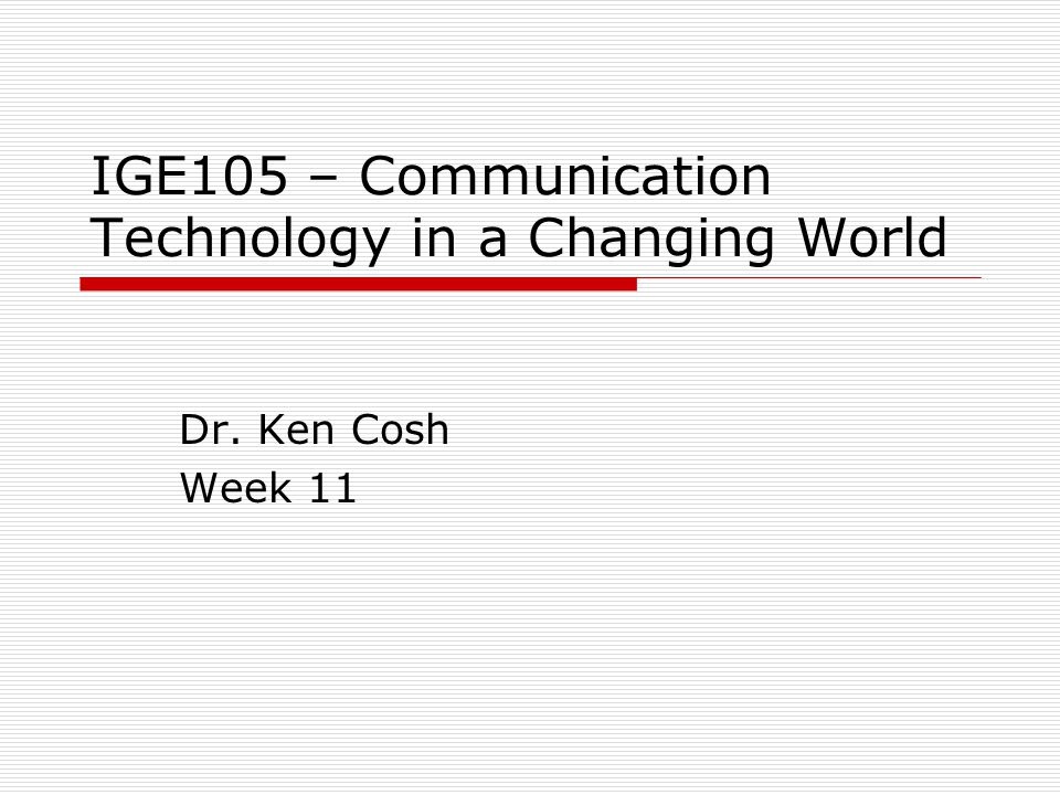 IGE105 – Communication Technology in a Changing World Dr. Ken Cosh Week 11